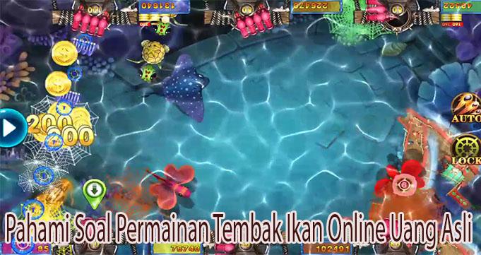 Pahami Soal Permainan Tembak Ikan Online Uang Asli