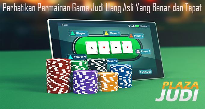 Perhatikan Permainan Game Judi Uang Asli Yang Benar dan Tepat